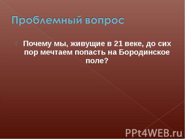 Проблемный вопрос Почему мы, живущие в 21 веке, до сих пор мечтаем попасть на Бородинское поле?