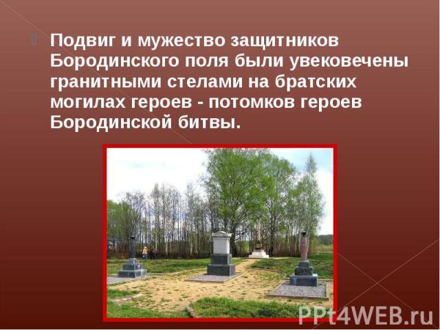 Подвиг и мужество защитников Бородинского поля были увековечены гранитными стелами на братских могилах героев - потомков героев Бородинской битвы.