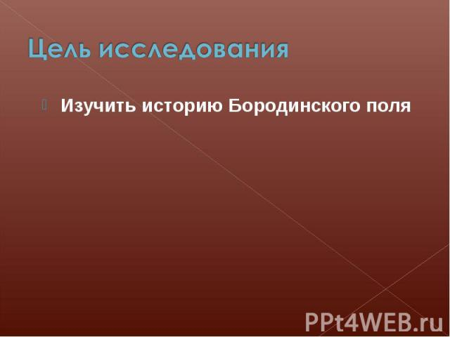 Цель исследования Изучить историю Бородинского поля