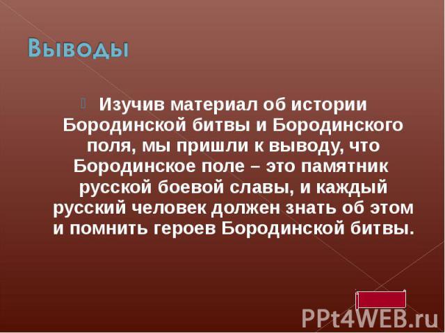 ВыводыИзучив материал об истории Бородинской битвы и Бородинского поля, мы пришли к выводу, что Бородинское поле – это памятник русской боевой славы, и каждый русский человек должен знать об этом и помнить героев Бородинской битвы.