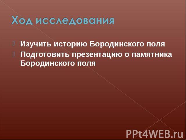 Ход исследования Изучить историю Бородинского поля Подготовить презентацию о памятника Бородинского поля