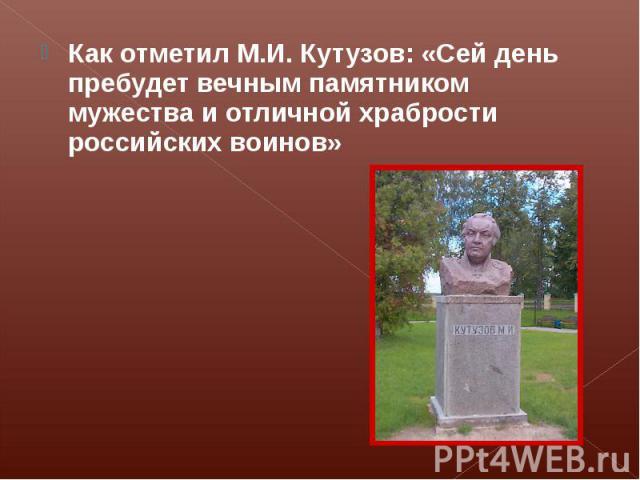 Как отметил М.И. Кутузов: «Сей день пребудет вечным памятником мужества и отличной храбрости российских воинов»
