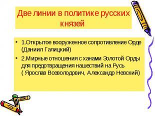 Две линии в политике русских князей 1.Открытое вооруженное сопротивление Орде (Д