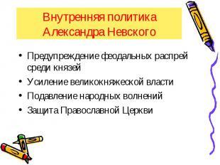 Внутренняя политика Александра Невского Предупреждение феодальных распрей среди