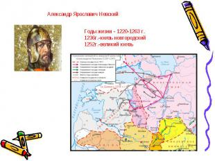 Александр Ярославич Невский Годы жизни - 1220-1263 г. 1236г.-князь новгородский