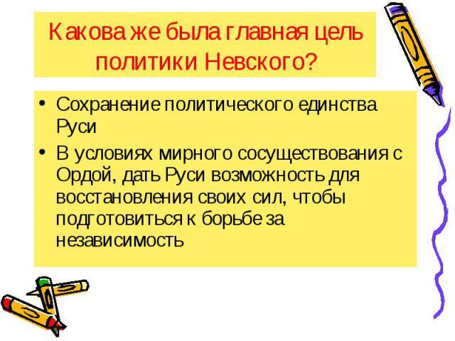 Какова же была главная цель политики Невского? Сохранение политического единства Руси В условиях мирного сосуществования с Ордой, дать Руси возможность для восстановления своих сил, чтобы подготовиться к борьбе за независимость
