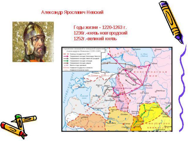 Александр Ярославич Невский Годы жизни - 1220-1263 г. 1236г.-князь новгородский 1252г.-великий князь