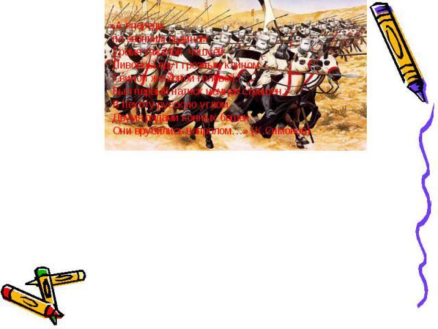 »А впереди, по звонким льдинам Гремя тяжёлой чешуёй, Ливонцы едут грозным клином – Свиной железной головой. Был первый натиск немцев страшен. В пехоту русскую углом, Двумя рядами конных башен Они врубились напролом…» (К.Симонов)