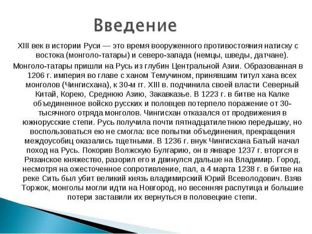 Введение XIII век в истории Руси — это время вооруженного противостояния натиску с востока (монголо-татары) и северо-запада (немцы, шведы, датчане). Монголо-татары пришли на Русь из глубин Центральной Азии. Образованная в 1206 г. империя во главе с …