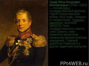 ГрафПётр Петрович Коновницын(1764—1822)— полководец, государственный деятель.