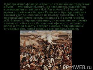 Одновременно французы яростно атаковали центр русской армии — Курганную высоту,