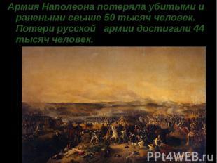 Армия Наполеона потеряла убитыми и ранеными свыше 50 тысяч человек. Потери русск