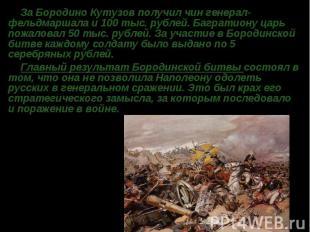 За БородиноКутузовполучил чин генерал-фельдмаршала и 100 тыс. рублей. Багратио