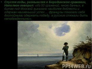 Спустя годы, размышляя о Бородинском сражении, Наполеон говорил: «Из 50 сражений