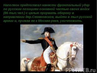 Наполеон предполагал нанести фронтальный удар по русским позициям основной часть