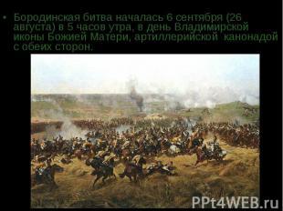 Бородинская битва началась 6 сентября (26 августа) в 5 часов утра, в день Владим