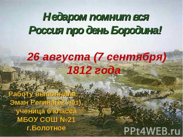Недаром помнит вся Россия про день Бородина! 26 августа (7 сентября) 1812 года Работу выполнила: Эман Регина(12 лет), ученица 6 класса МБОУ СОШ №21 г.Болотное