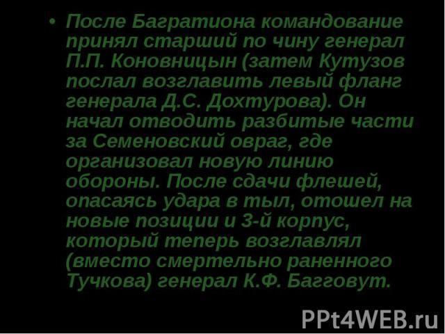 После Багратиона командование принял старший по чину генерал П.П. Коновницын (затем Кутузов послал возглавить левый фланг генерала Д.С. Дохтурова). Он начал отводить разбитые части за Семеновский овраг, где организовал новую линию обороны. После сда…