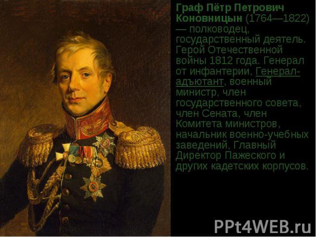 ГрафПётр Петрович Коновницын(1764—1822)— полководец, государственный деятель. ГеройОтечественной войны 1812 года.Генерал от инфантерии,Генерал-адъютант, военный министр, член государственного совета, член Сената, член Комитета министров, началь…