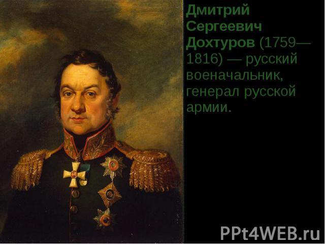 Дмитрий Сергеевич Дохтуров(1759—1816)— русский военачальник, генерал русской армии.