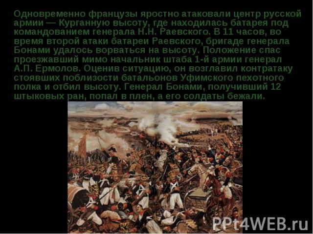 Одновременно французы яростно атаковали центр русской армии — Курганную высоту, где находилась батарея под командованием генерала Н.Н. Раевского. В 11 часов, во время второй атаки батареи Раевского, бригаде генерала Бонами удалось ворваться на высот…