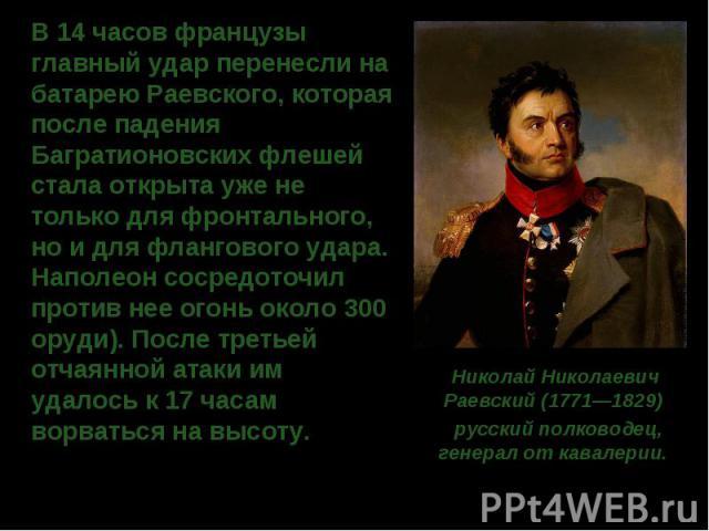 В 14 часов французы главный удар перенесли на батарею Раевского, которая после падения Багратионовских флешей стала открыта уже не только для фронтального, но и для флангового удара. Наполеон сосредоточил против нее огонь около 300 оруди). После тре…