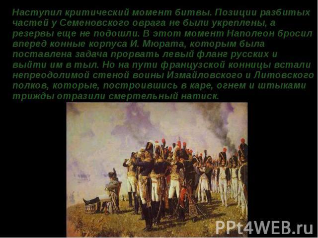 Наступил критический момент битвы. Позиции разбитых частей у Семеновского оврага не были укреплены, а резервы еще не подошли. В этот момент Наполеон бросил вперед конные корпуса И. Мюрата, которым была поставлена задача прорвать левый фланг русских …