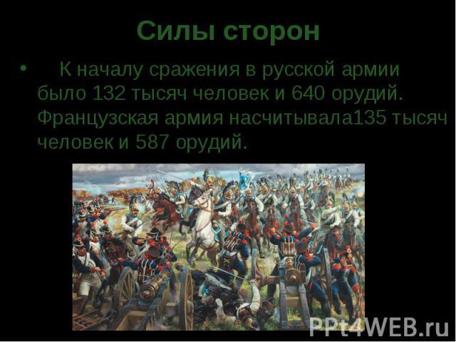 Силы сторон  К началу сражения в русской армии было 132 тысяч человек и 640 орудий. Французская армия насчитывала135 тысяч человек и 587 орудий.