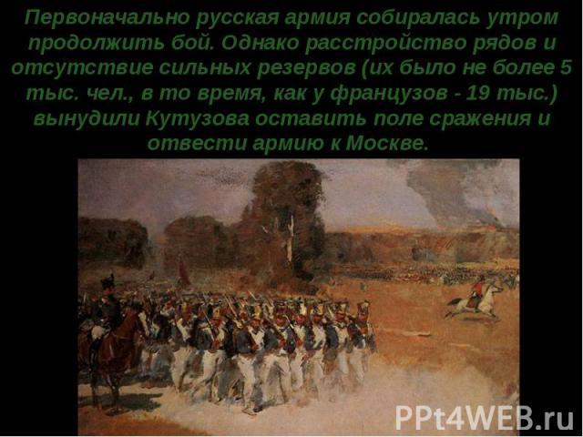 Первоначально русская армия собиралась утром продолжить бой. Однако расстройство рядов и отсутствие сильных резервов (их было не более 5 тыс. чел., в то время, как у французов - 19 тыс.) вынудили Кутузова оставить поле сражения и отвести армию к Москве.