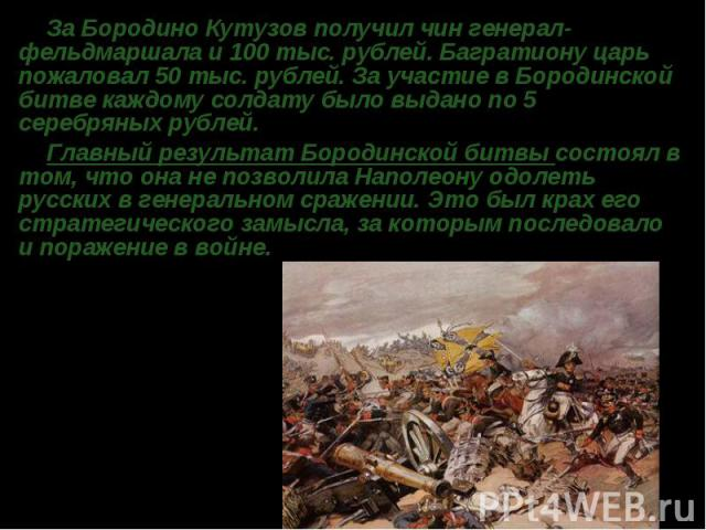 За БородиноКутузовполучил чин генерал-фельдмаршала и 100 тыс. рублей. Багратиону царь пожаловал 50 тыс. рублей. За участие в Бородинской битве каждому солдату было выдано по 5 серебряных рублей. Главный результат Бородинской битвы состоял в том, ч…