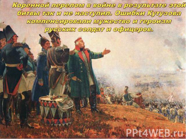 Коренной перелом в войне в результате этой битвы так и не наступил. Ошибки Кутузова компенсировали мужество и героизм русских солдат и офицеров.