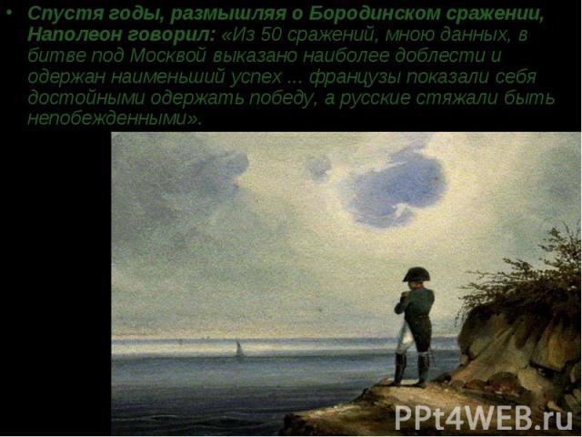 Спустя годы, размышляя о Бородинском сражении, Наполеон говорил: «Из 50 сражений, мною данных, в битве под Москвой выказано наиболее доблести и одержан наименьший успех ... французы показали себя достойными одержать победу, а русские стяжали быть не…