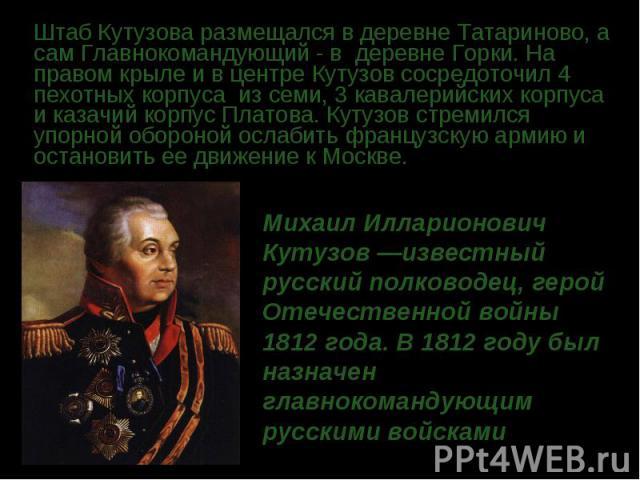 Штаб Кутузова размещался в деревне Татариново, а сам Главнокомандующий - в деревне Горки. На правом крыле и в центре Кутузов сосредоточил 4 пехотных корпуса из семи, 3 кавалерийских корпуса и казачий корпус Платова. Кутузов стремился упорной оборо…