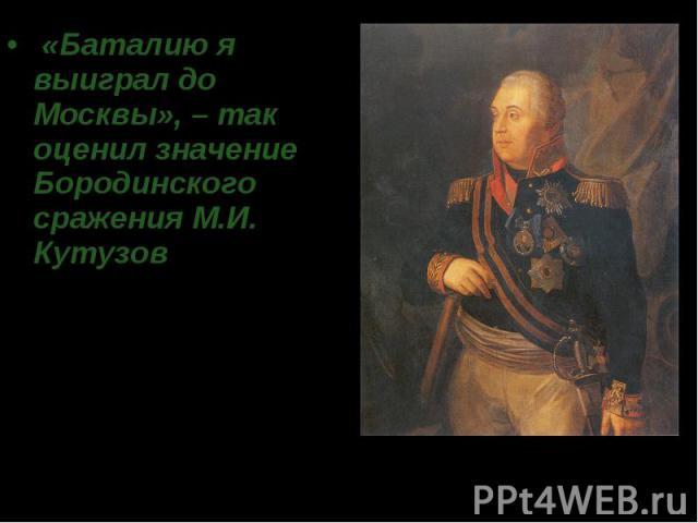 «Баталию я выиграл до Москвы», – так оценил значение Бородинского сражения М.И. Кутузов