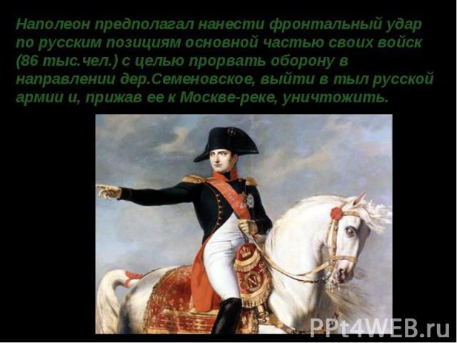 Наполеон предполагал нанести фронтальный удар по русским позициям основной частью своих войск (86 тыс.чел.) с целью прорвать оборону в направлении дер.Семеновское, выйти в тыл русской армии и, прижав ее к Москве-реке, уничтожить.