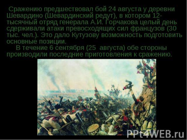 Сражению предшествовал бой 24 августа у деревни Шевардино (Шевардинский редут), в котором 12-тысячный отряд генерала А.И. Горчакова целый день сдерживали атаки превосходящих сил французов (30 тыс. чел.). Это дало Кутузову возможность подготовить осн…