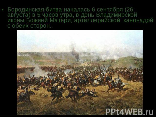 Бородинская битва началась 6 сентября (26 августа) в 5 часов утра, в день Владимирской иконы Божией Матери, артиллерийской канонадой с обеих сторон.
