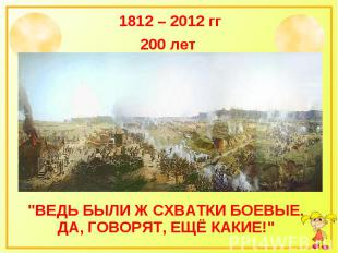 """1812 – 2012 гг 200 лет """"Ведь были ж схватки боевые. Да, говорят, ещё какие!"""""""