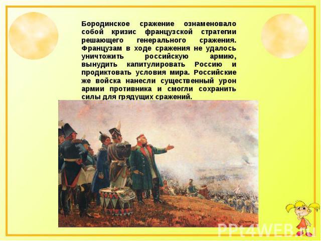 Бородинское сражение ознаменовало собой кризис французской стратегии решающего генерального сражения. Французам в ходе сражения не удалось уничтожить российскую армию, вынудить капитулировать Россию и продиктовать условия мира. Российские же войска …