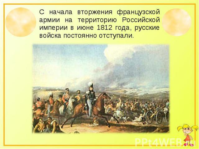 С начала вторжения французской армии на территорию Российской империи в июне 1812 года, русские войска постоянно отступали.