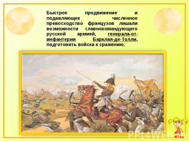 Быстрое продвижение и подавляющее численное превосходство французов лишали возможности главнокомандующего русской армией, генерала-от-инфантерии Барклая-де-Толли, подготовить войска к сражению.