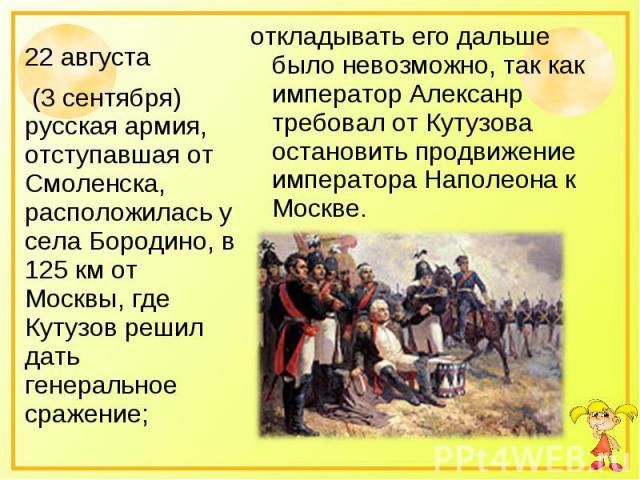22 августа (3 сентября) русская армия, отступавшая от Смоленска, расположилась у села Бородино, в 125 км от Москвы, где Кутузов решил дать генеральное сражение; откладывать его дальше было невозможно, так как император Алексанр требовал от Кутузова …