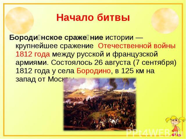 Начало битвы Бороди нское сраже ние истории — крупнейшее сражение Отечественной войны 1812 года между русской и французской армиями. Состоялось 26 августа (7 сентября) 1812 года у села Бородино, в 125 км на запад от Москвы.