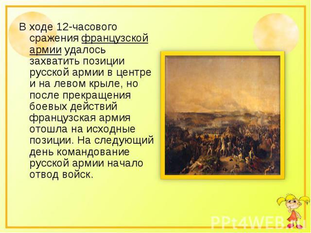 В ходе 12-часового сражения французской армии удалось захватить позиции русской армии в центре и на левом крыле, но после прекращения боевых действий французская армия отошла на исходные позиции. На следующий день командование русской армии начало о…