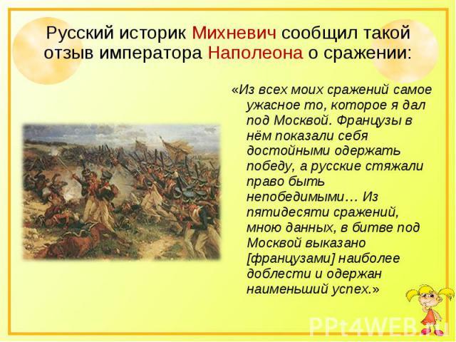 Русский историк Михневич сообщил такой отзыв императора Наполеона о сражении: «Из всех моих сражений самое ужасное то, которое я дал под Москвой. Французы в нём показали себя достойными одержать победу, а русские стяжали право быть непобедимыми… Из …