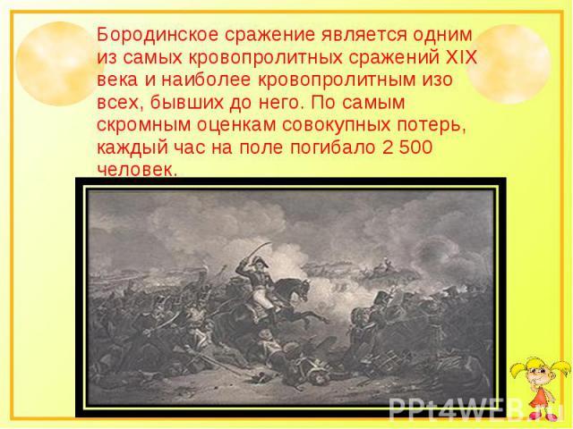 Бородинское сражение является одним из самых кровопролитных сражений XIX века и наиболее кровопролитным изо всех, бывших до него. По самым скромным оценкам совокупных потерь, каждый час на поле погибало 2 500 человек.