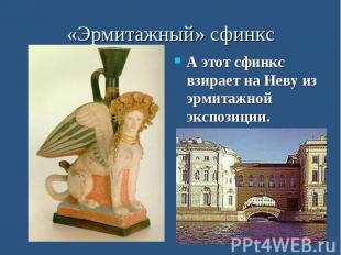 «Эрмитажный» сфинкс А этот сфинкс взирает на Неву из эрмитажной экспозиции.