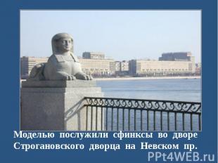 Моделью послужили сфинксы во дворе Строгановского дворца на Невском пр.