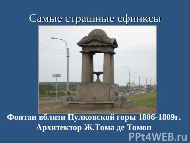 Самые страшные сфинксы Фонтан вблизи Пулковской горы 1806-1809г. Архитектор Ж.Тома де Томон
