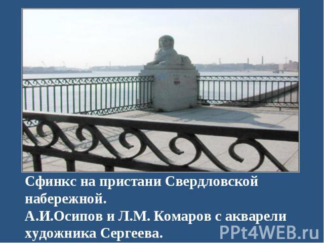 Сфинкс на пристани Свердловской набережной. А.И.Осипов и Л.М. Комаров с акварели художника Сергеева.